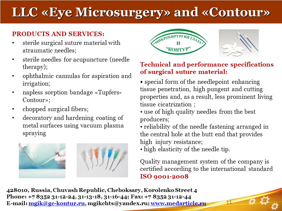PRODUCTS AND SERVICES: sterile surgical suture material with atraumatic needles; sterile needles for acupuncture (needle therapy); ophthalmic cannulas for aspiration and irrigation; napless sorption bandage «Tupfers- Contour»; chopped surgical fibers; decoratory and hardening coating of metal surfaces using vacuum plasma spraying LLC «Eye Microsurgery» and «Contour» Technical and performance specifications of surgical suture material: special form of the needlepoint enhancing tissue penetration, high pungent and cutting properties and, as a result, less prominent living tissue cicatrization ; use of high quality needles from the best producers; reliability of the needle fastening arranged in the central hole at the butt end that provides high injury resistance; high elasticity of the needle tip.