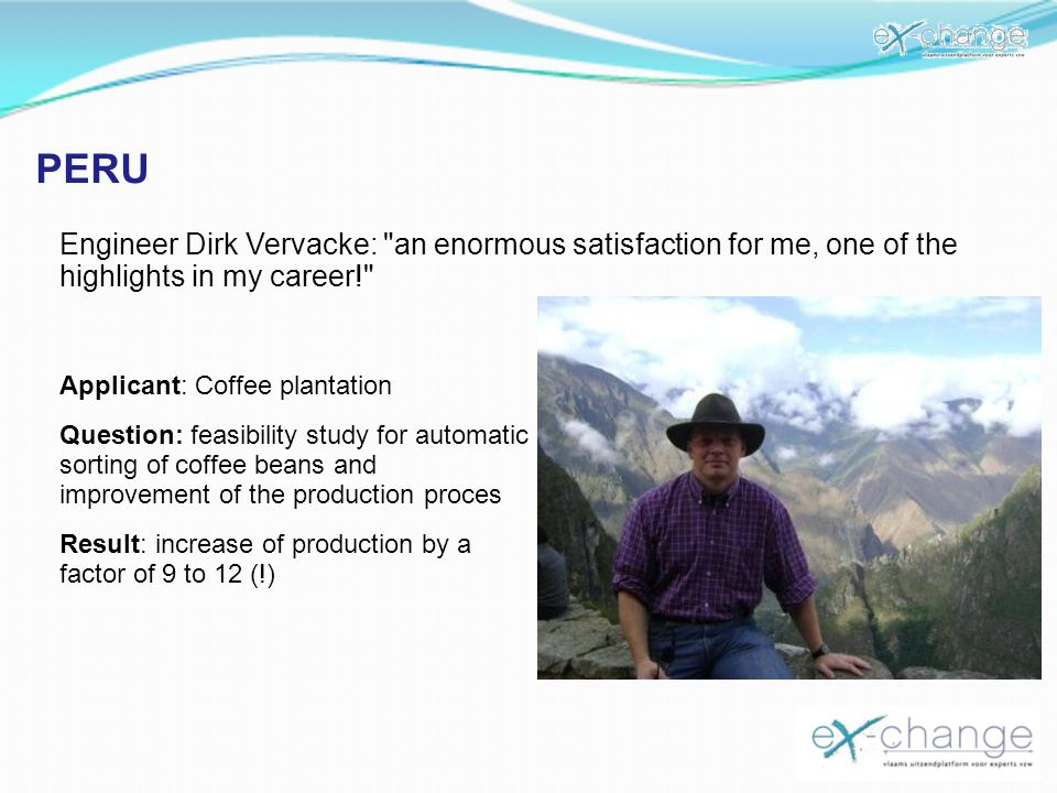 PERU Engineer Dirk Vervacke: an enormous satisfaction for me, one of the highlights in my career! Applicant: Coffee plantation Question: feasibility study for automatic sorting of coffee beans and improvement of the production proces Result: increase of production by a factor of 9 to 12 (!)