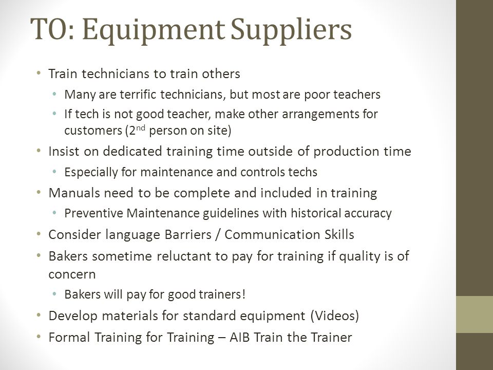 TO: Equipment Suppliers Train technicians to train others Many are terrific technicians, but most are poor teachers If tech is not good teacher, make other arrangements for customers (2 nd person on site) Insist on dedicated training time outside of production time Especially for maintenance and controls techs Manuals need to be complete and included in training Preventive Maintenance guidelines with historical accuracy Consider language Barriers / Communication Skills Bakers sometime reluctant to pay for training if quality is of concern Bakers will pay for good trainers.