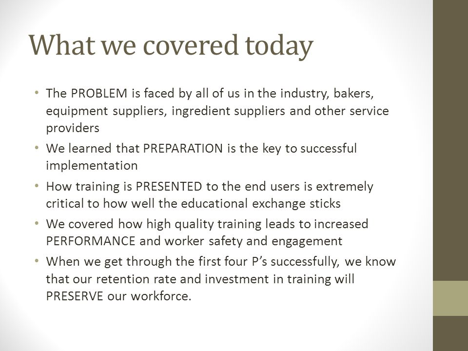 What we covered today The PROBLEM is faced by all of us in the industry, bakers, equipment suppliers, ingredient suppliers and other service providers We learned that PREPARATION is the key to successful implementation How training is PRESENTED to the end users is extremely critical to how well the educational exchange sticks We covered how high quality training leads to increased PERFORMANCE and worker safety and engagement When we get through the first four Ps successfully, we know that our retention rate and investment in training will PRESERVE our workforce.