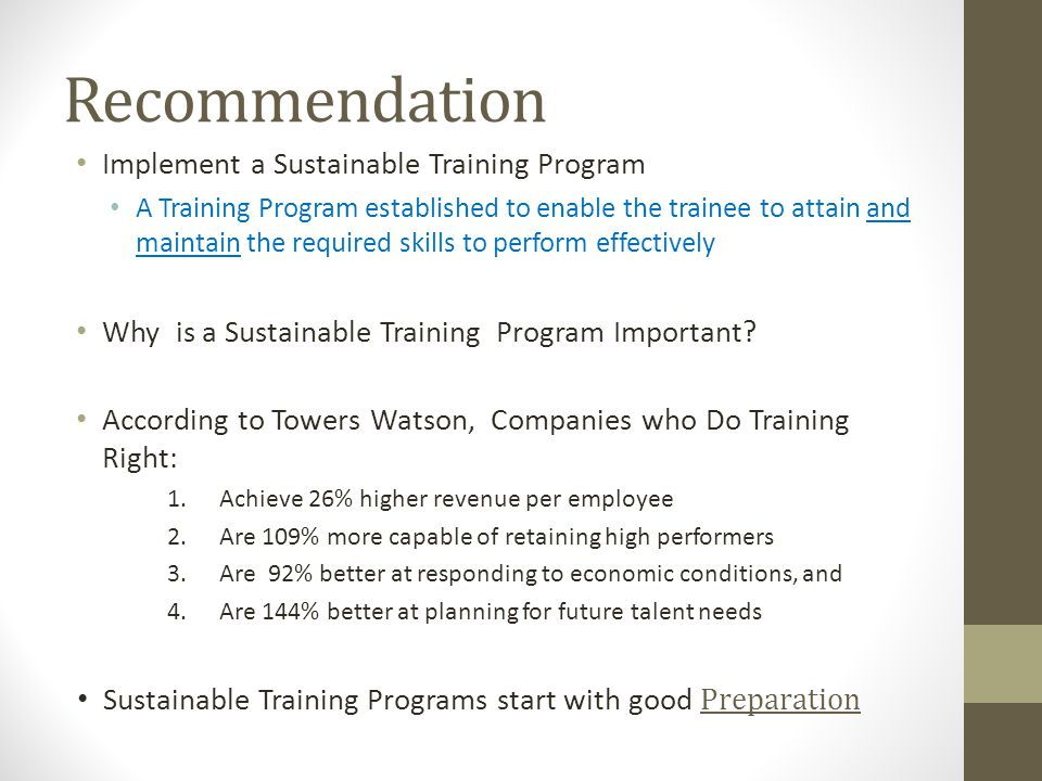 Recommendation Implement a Sustainable Training Program A Training Program established to enable the trainee to attain and maintain the required skills to perform effectively Why is a Sustainable Training Program Important.