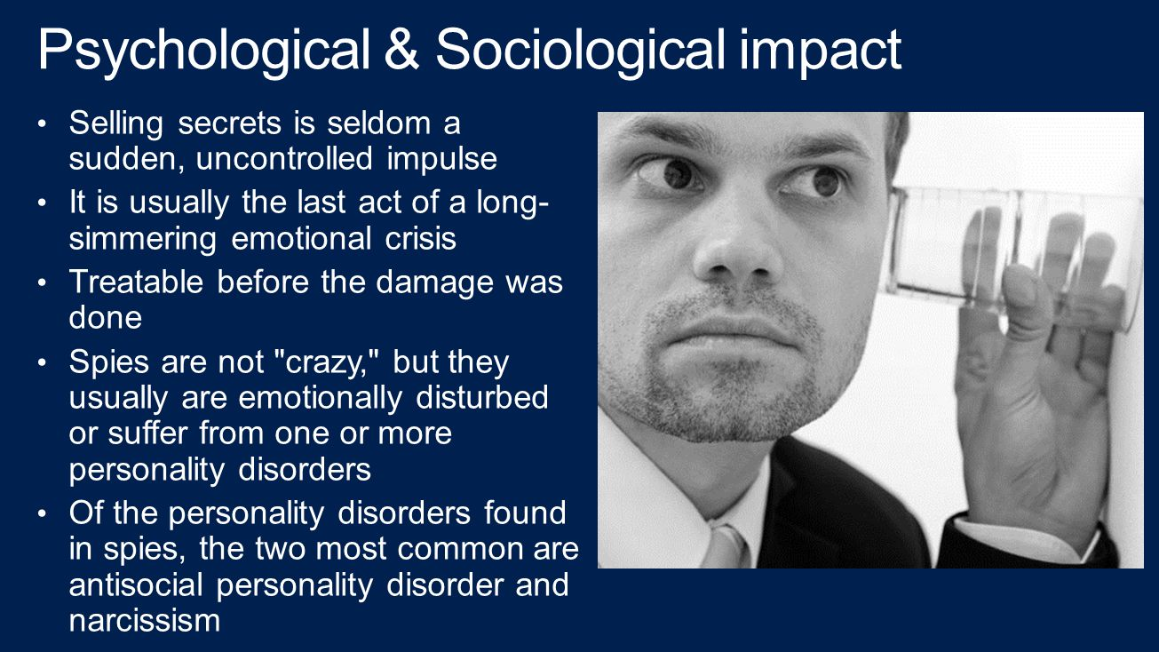 Psychological & Sociological impact Selling secrets is seldom a sudden, uncontrolled impulse It is usually the last act of a long- simmering emotional crisis Treatable before the damage was done Spies are not crazy, but they usually are emotionally disturbed or suffer from one or more personality disorders Of the personality disorders found in spies, the two most common are antisocial personality disorder and narcissism