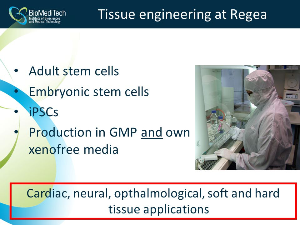 Tissue engineering at Regea Adult stem cells Embryonic stem cells iPSCs Production in GMP and own xenofree media Cardiac, neural, opthalmological, soft and hard tissue applications