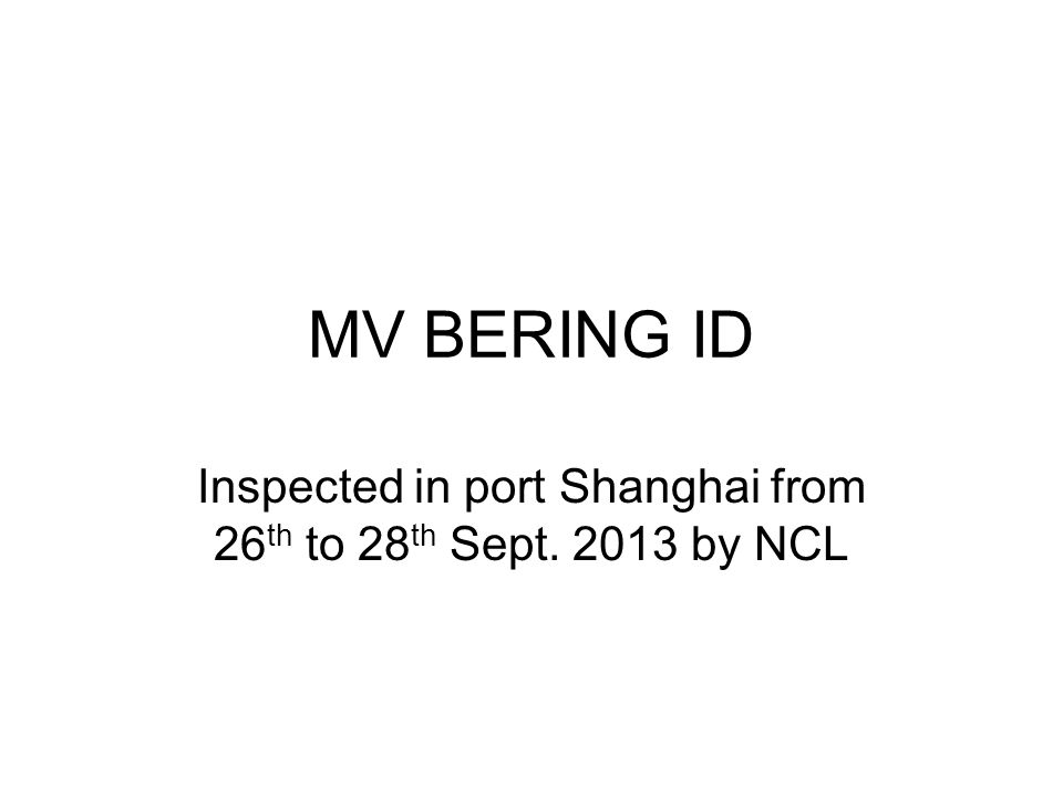 MV BERING ID Inspected in port Shanghai from 26 th to 28 th Sept. 2013 by NCL