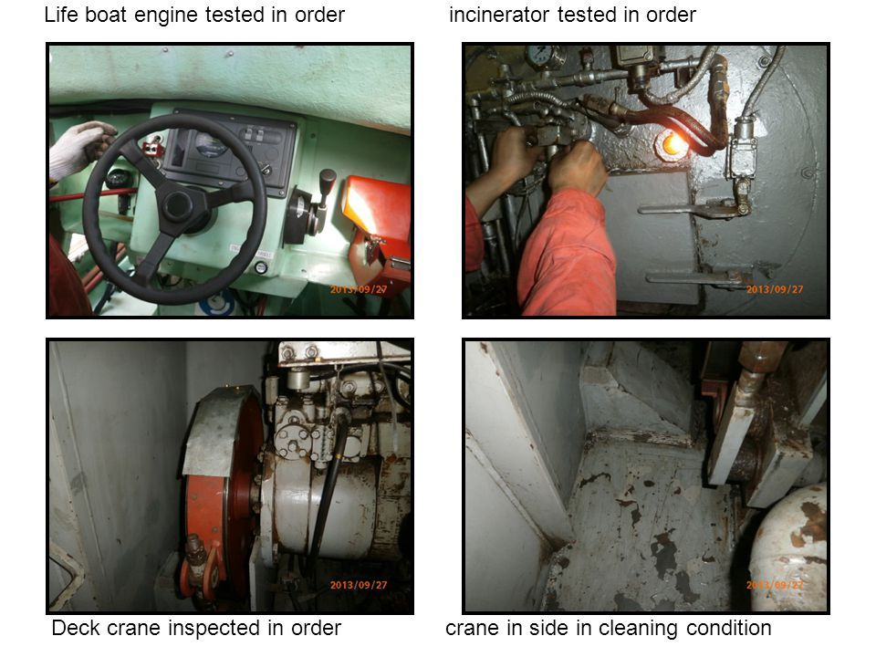 Life boat engine tested in order incinerator tested in order Deck crane inspected in order crane in side in cleaning condition