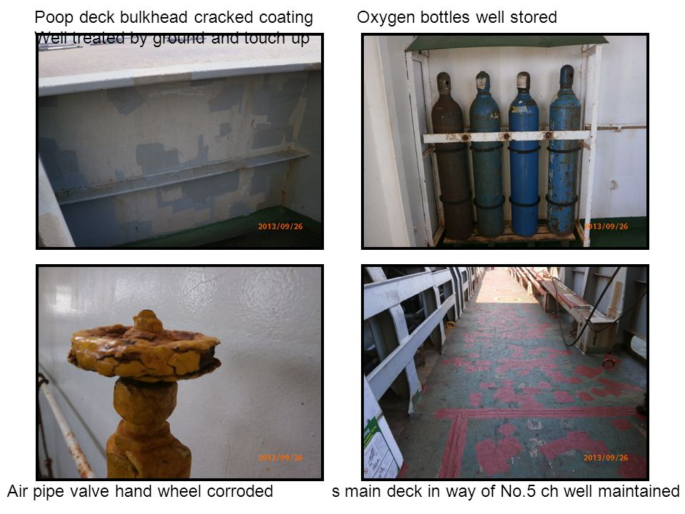 Poop deck bulkhead cracked coating Oxygen bottles well stored Well treated by ground and touch up Air pipe valve hand wheel corroded s main deck in way of No.5 ch well maintained