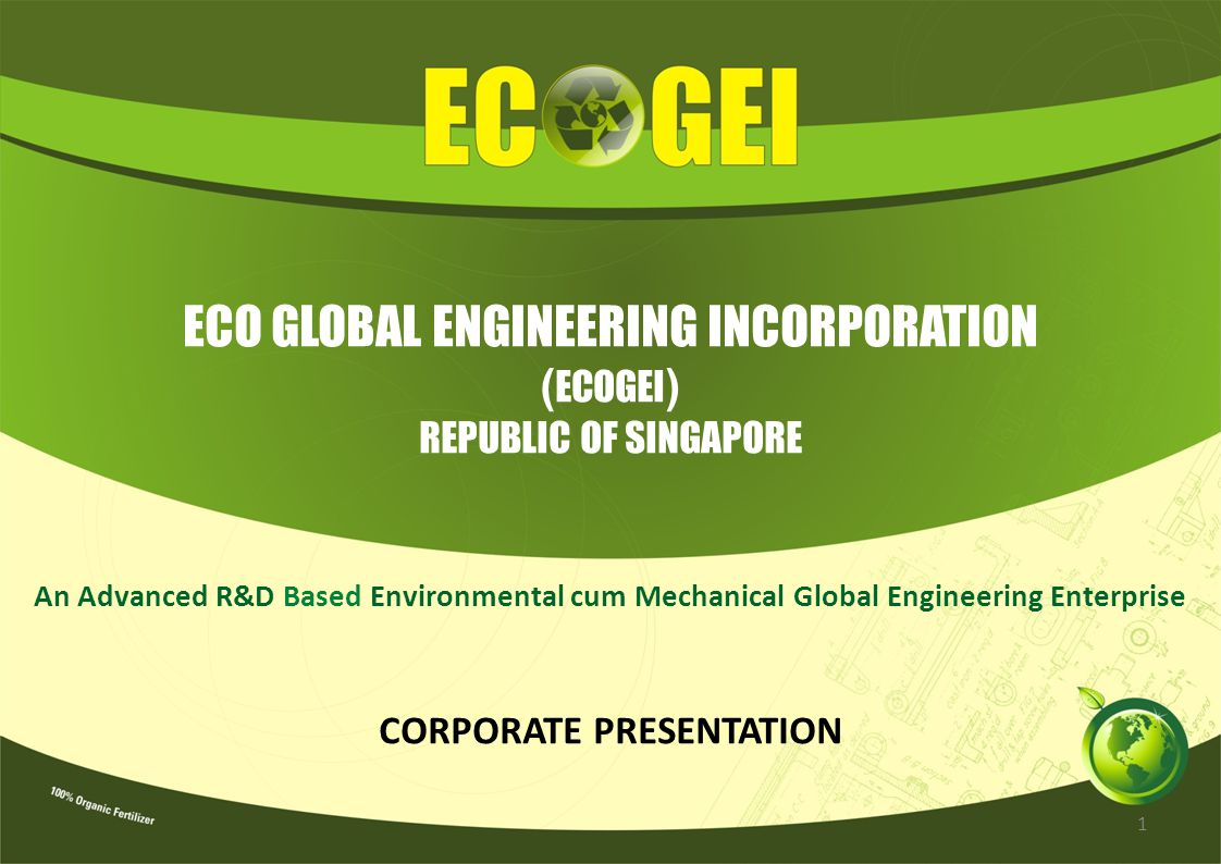 ECO GLOBAL ENGINEERING INCORPORATION ( ECOGEI ) REPUBLIC OF SINGAPORE An Advanced R&D Based Environmental cum Mechanical Global Engineering Enterprise