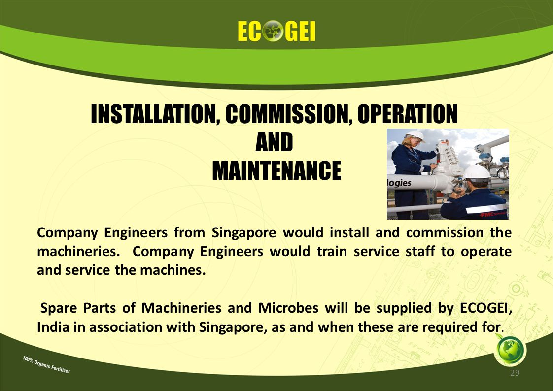 INSTALLATION, COMMISSION, OPERATION AND MAINTENANCE Company Engineers from Singapore would install and commission the machineries. Company Engineers w