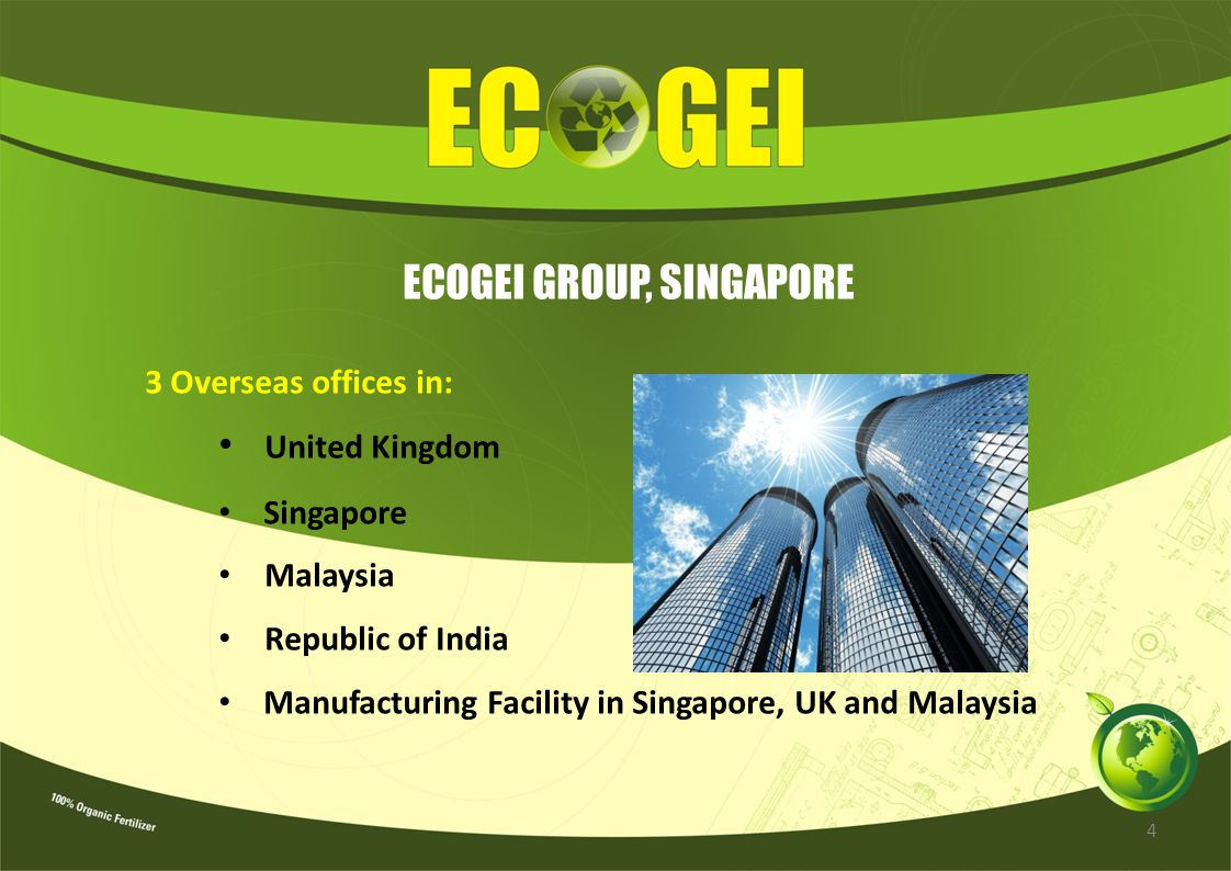 ECOGEI GROUP, SINGAPORE 3 Overseas offices in: United Kingdom Singapore Malaysia Republic of India Manufacturing Facility in Singapore, UK and Malaysi