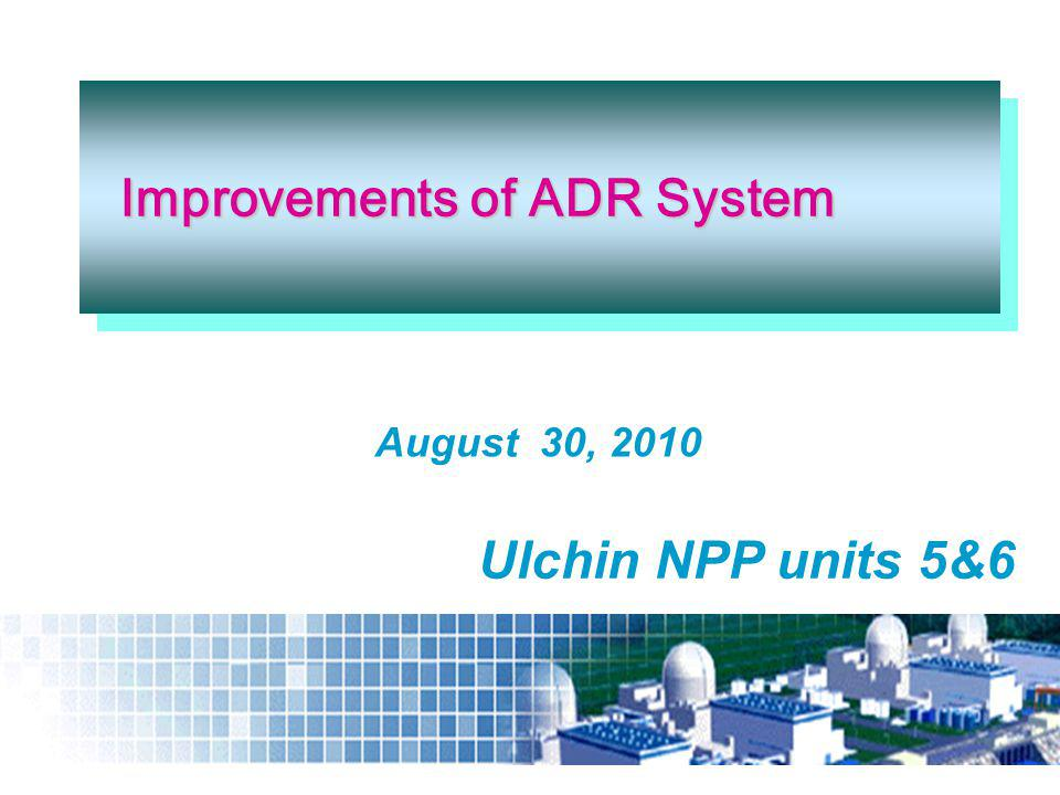 August 30, 2010 Improvements of ADR System Improvements of ADR System Ulchin NPP units 5&6