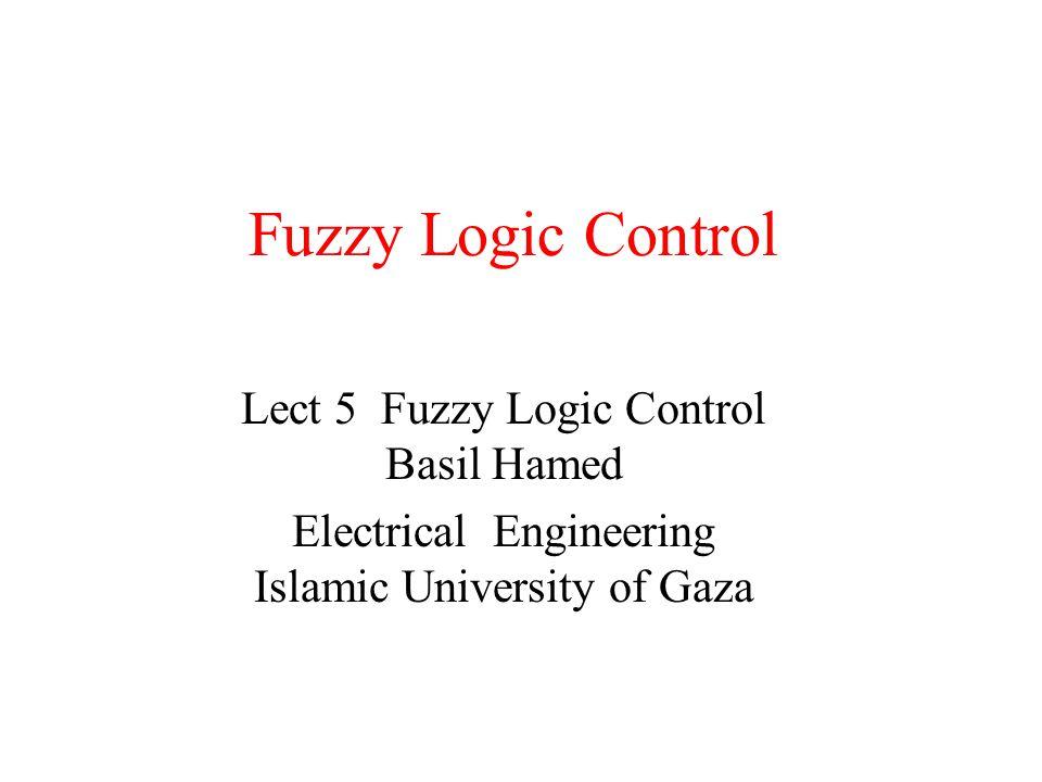 Fuzzy Logic Control Lect 5 Fuzzy Logic Control Basil Hamed Electrical Engineering Islamic University of Gaza
