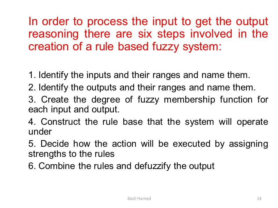 In order to process the input to get the output reasoning there are six steps involved in the creation of a rule based fuzzy system: 1. Identify the i