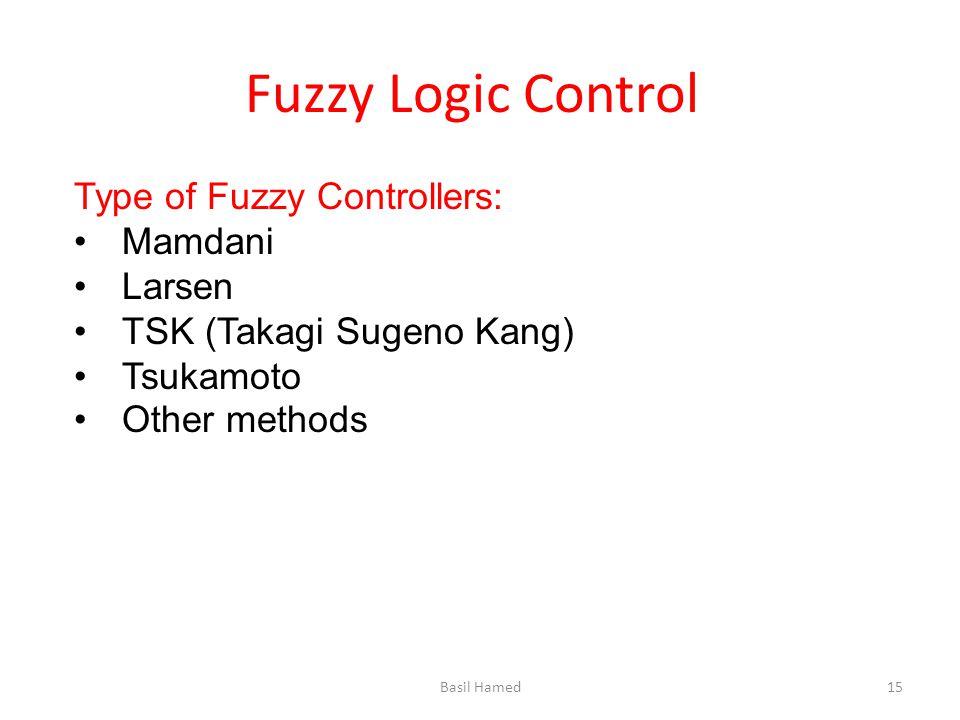 Fuzzy Logic Control Type of Fuzzy Controllers: Mamdani Larsen TSK (Takagi Sugeno Kang) Tsukamoto Other methods Basil Hamed15