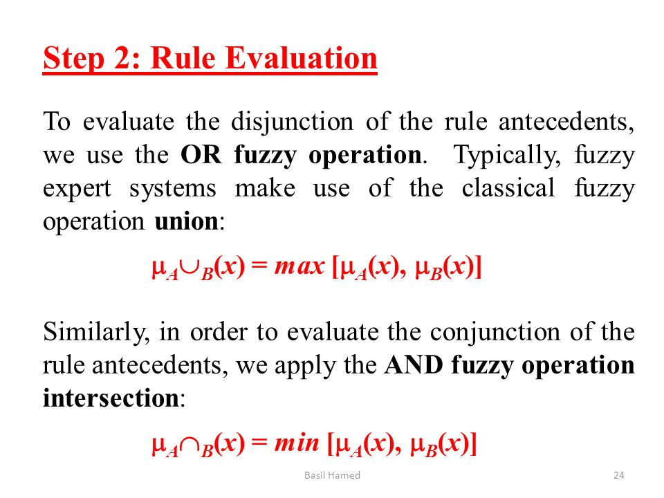 Step 2: Rule Evaluation To evaluate the disjunction of the rule antecedents, we use the OR fuzzy operation. Typically, fuzzy expert systems make use o