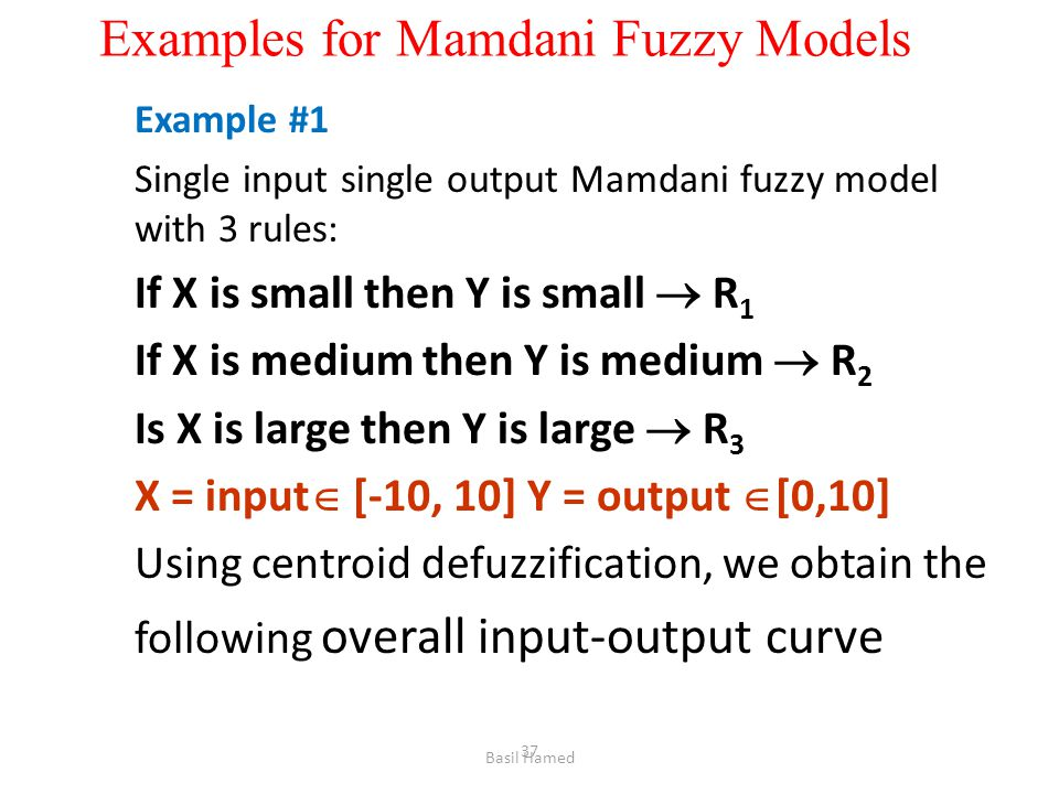 Examples for Mamdani Fuzzy Models Example #1 Single input single output Mamdani fuzzy model with 3 rules: If X is small then Y is small R 1 If X is me