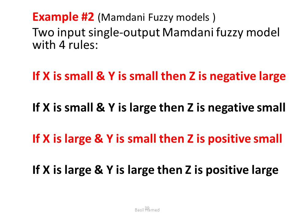 Example #2 (Mamdani Fuzzy models ) Two input single-output Mamdani fuzzy model with 4 rules: If X is small & Y is small then Z is negative large If X