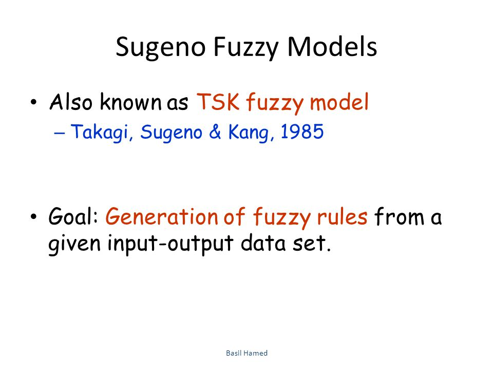 Sugeno Fuzzy Models Also known as TSK fuzzy model – Takagi, Sugeno & Kang, 1985 Goal: Generation of fuzzy rules from a given input-output data set. Ba