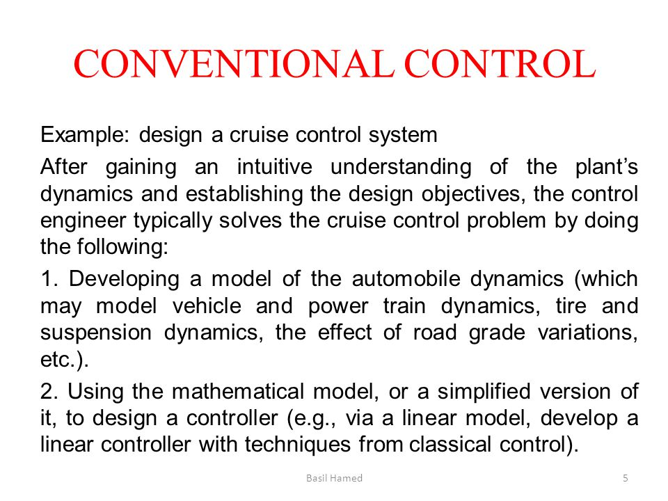 CONVENTIONAL CONTROL Example: design a cruise control system After gaining an intuitive understanding of the plants dynamics and establishing the desi