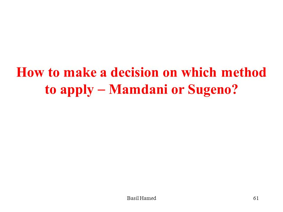 How to make a decision on which method to apply Mamdani or Sugeno? Basil Hamed61