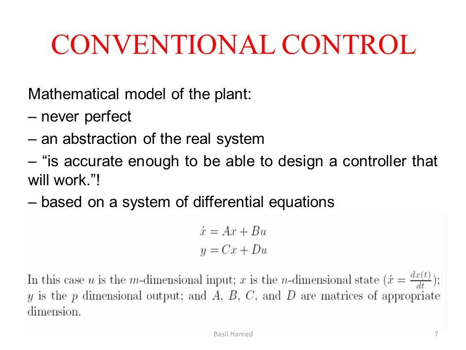 CONVENTIONAL CONTROL Mathematical model of the plant: – never perfect – an abstraction of the real system – is accurate enough to be able to design a