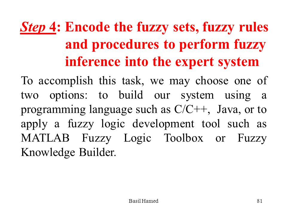 Step 4: Encode the fuzzy sets, fuzzy rules and procedures to perform fuzzy inference into the expert system To accomplish this task, we may choose one