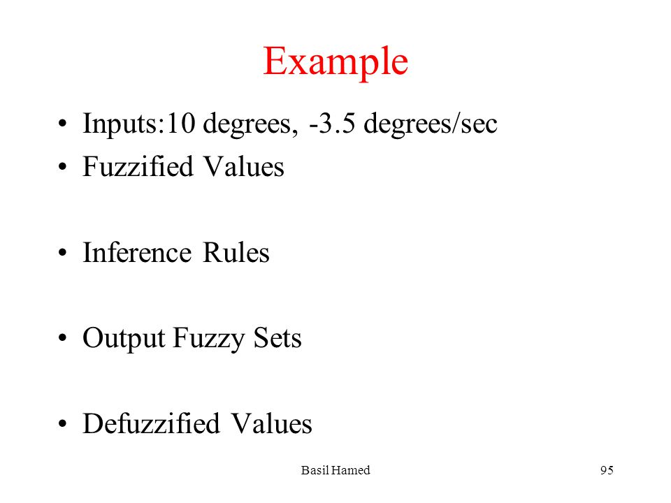 Example Inputs:10 degrees, -3.5 degrees/sec Fuzzified Values Inference Rules Output Fuzzy Sets Defuzzified Values Basil Hamed95