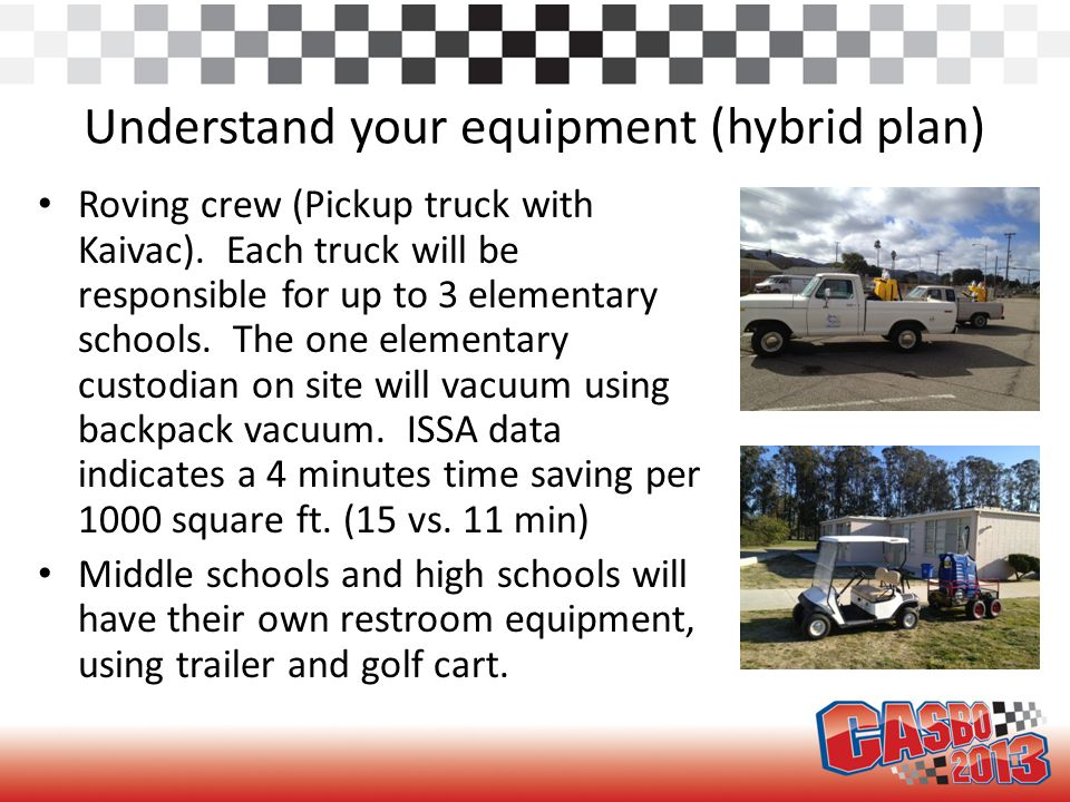 Understand your equipment (hybrid plan) Roving crew (Pickup truck with Kaivac). Each truck will be responsible for up to 3 elementary schools. The one