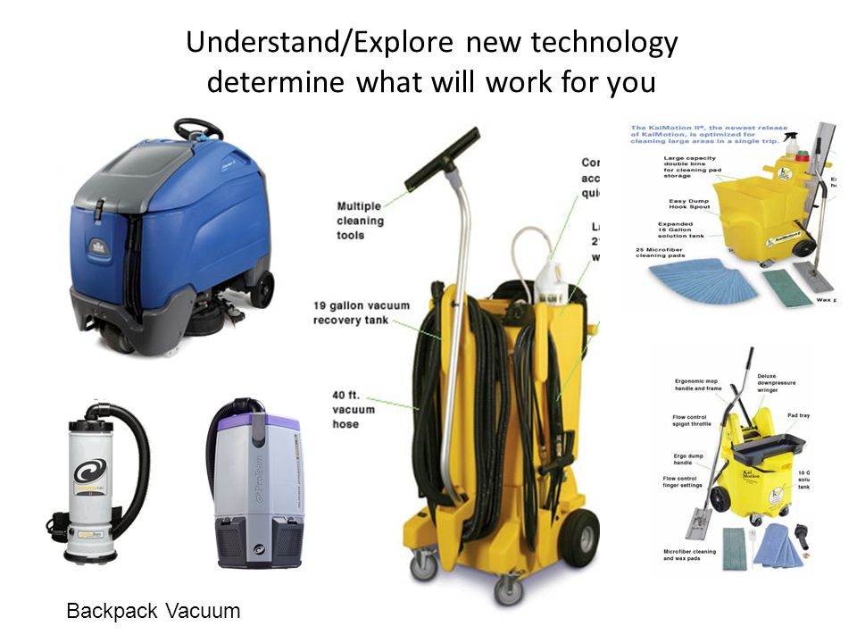 Understand/Explore new technology determine what will work for you Backpack Vacuum
