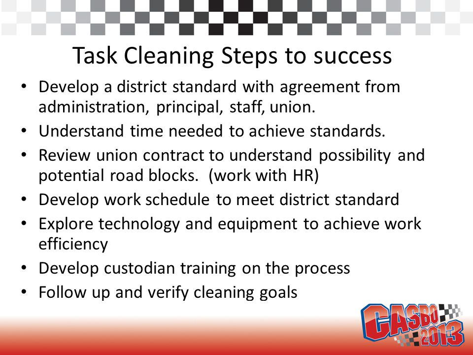 Task Cleaning Steps to success Develop a district standard with agreement from administration, principal, staff, union. Understand time needed to achi
