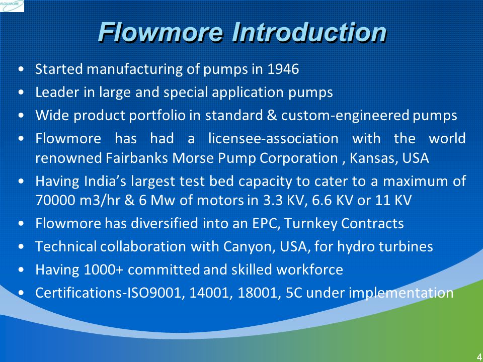 Flowmore Introduction Started manufacturing of pumps in 1946 Leader in large and special application pumps Wide product portfolio in standard & custom