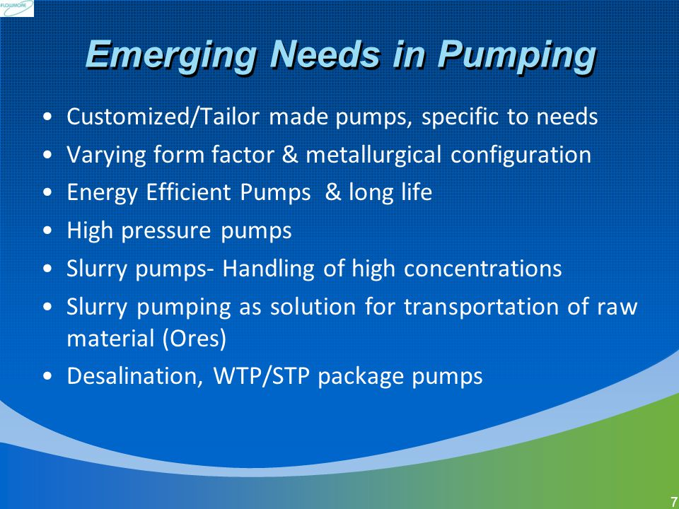 Emerging Needs in Pumping Customized/Tailor made pumps, specific to needs Varying form factor & metallurgical configuration Energy Efficient Pumps & l