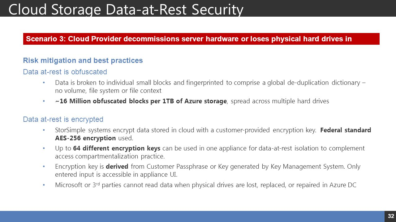 Risk mitigation and best practices Data at-rest is obfuscated Data is broken to individual small blocks and fingerprinted to comprise a global de-duplication dictionary – no volume, file system or file context ~16 Million obfuscated blocks per 1TB of Azure storage, spread across multiple hard drives Data at-rest is encrypted StorSimple systems encrypt data stored in cloud with a customer-provided encryption key.