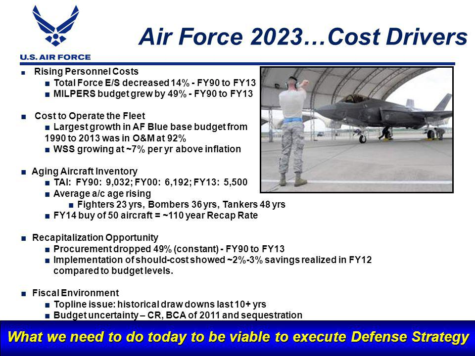 I n t e g r i t y - S e r v i c e - E x c e l l e n c e 17 10 Air Force 2023…Cost Drivers What we need to do today to be viable to execute Defense Strategy Rising Personnel Costs Total Force E/S decreased 14% - FY90 to FY13 MILPERS budget grew by 49% - FY90 to FY13 Cost to Operate the Fleet Largest growth in AF Blue base budget from 1990 to 2013 was in O&M at 92% WSS growing at ~7% per yr above inflation Aging Aircraft Inventory TAI: FY90: 9,032; FY00: 6,192; FY13: 5,500 Average a/c age rising Fighters 23 yrs, Bombers 36 yrs, Tankers 48 yrs FY14 buy of 50 aircraft = ~110 year Recap Rate Recapitalization Opportunity Procurement dropped 49% (constant) - FY90 to FY13 Implementation of should-cost showed ~2%-3% savings realized in FY12 compared to budget levels.