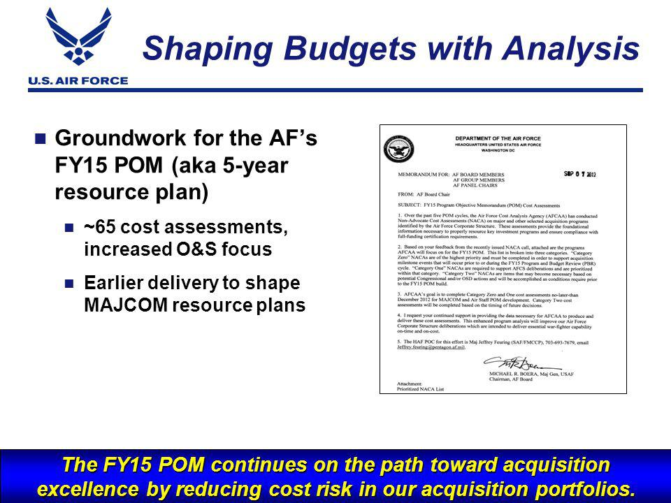 I n t e g r i t y - S e r v i c e - E x c e l l e n c e Groundwork for the AFs FY15 POM (aka 5-year resource plan) ~65 cost assessments, increased O&S focus Earlier delivery to shape MAJCOM resource plans 5 Shaping Budgets with Analysis The FY15 POM continues on the path toward acquisition excellence by reducing cost risk in our acquisition portfolios.