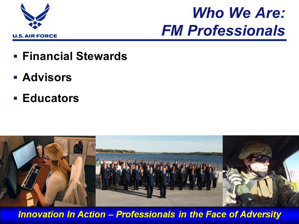 I n t e g r i t y - S e r v i c e - E x c e l l e n c e Who We Are: FM Professionals 7 Financial Stewards Advisors Educators Innovation In Action – Professionals in the Face of Adversity