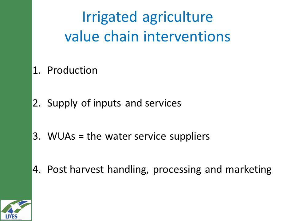 Irrigated agriculture value chain interventions 1.Production 2.Supply of inputs and services 3.WUAs = the water service suppliers 4.Post harvest handling, processing and marketing