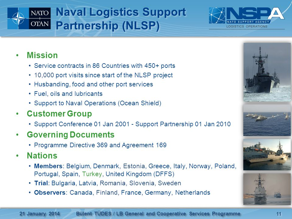 Naval Logistics Support Partnership (NLSP) Mission Service contracts in 86 Countries with 450+ ports 10,000 port visits since start of the NLSP project Husbanding, food and other port services Fuel, oils and lubricants Support to Naval Operations (Ocean Shield) Customer Group Support Conference 01 Jan 2001 - Support Partnership 01 Jan 2010 Governing Documents Programme Directive 369 and Agreement 169 Nations Members: Belgium, Denmark, Estonia, Greece, Italy, Norway, Poland, Portugal, Spain, Turkey, United Kingdom (DFFS) Trial: Bulgaria, Latvia, Romania, Slovenia, Sweden Observers: Canada, Finland, France, Germany, Netherlands 11 21 January 2014 Bülent TÜDES / LB General and Cooperative Services Programme