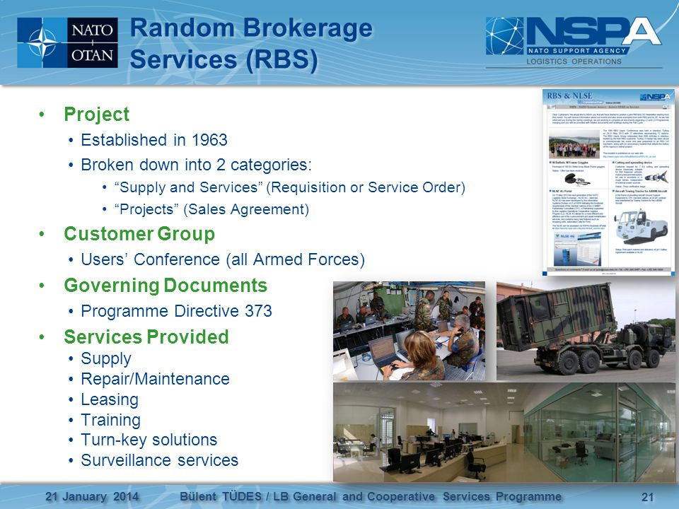 Random Brokerage Services (RBS) Project Established in 1963 Broken down into 2 categories: Supply and Services (Requisition or Service Order) Projects (Sales Agreement) Customer Group Users Conference (all Armed Forces) Governing Documents Programme Directive 373 Services Provided Supply Repair/Maintenance Leasing Training Turn-key solutions Surveillance services 21 Bülent TÜDES / LB General and Cooperative Services Programme 21 January 2014