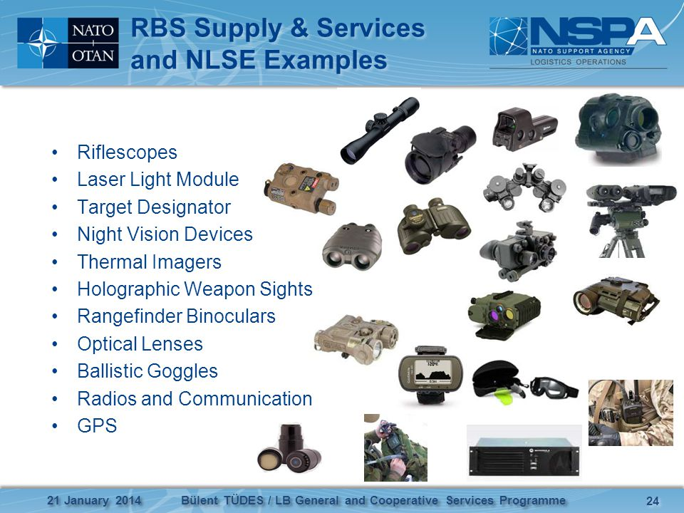 RBS Supply & Services and NLSE Examples Riflescopes Laser Light Module Target Designator Night Vision Devices Thermal Imagers Holographic Weapon Sights Rangefinder Binoculars Optical Lenses Ballistic Goggles Radios and Communication GPS 21 January 2014 24 Bülent TÜDES / LB General and Cooperative Services Programme