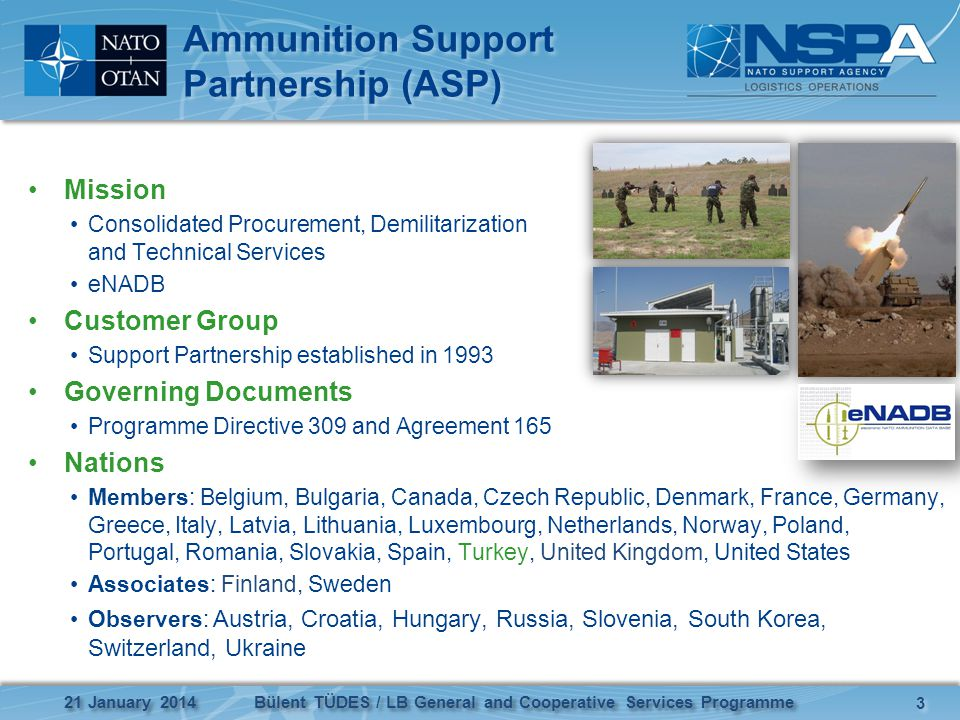 Ammunition Support Partnership (ASP) Mission Consolidated Procurement, Demilitarization and Technical Services eNADB Customer Group Support Partnership established in 1993 Governing Documents Programme Directive 309 and Agreement 165 Nations Members: Belgium, Bulgaria, Canada, Czech Republic, Denmark, France, Germany, Greece, Italy, Latvia, Lithuania, Luxembourg, Netherlands, Norway, Poland, Portugal, Romania, Slovakia, Spain, Turkey, United Kingdom, United States Associates: Finland, Sweden Observers: Austria, Croatia, Hungary, Russia, Slovenia, South Korea, Switzerland, Ukraine 3 3 Bülent TÜDES / LB General and Cooperative Services Programme 21 January 2014