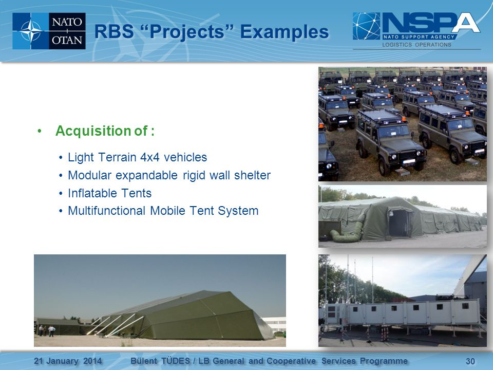 RBS Projects Examples Acquisition of : Light Terrain 4x4 vehicles Modular expandable rigid wall shelter Inflatable Tents Multifunctional Mobile Tent System 21 January 2014 30 Bülent TÜDES / LB General and Cooperative Services Programme