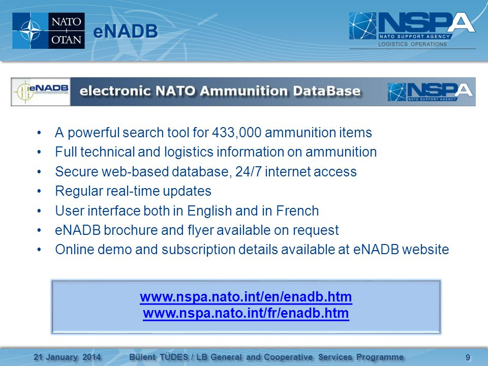 eNADB A powerful search tool for 433,000 ammunition items Full technical and logistics information on ammunition Secure web-based database, 24/7 internet access Regular real-time updates User interface both in English and in French eNADB brochure and flyer available on request Online demo and subscription details available at eNADB website 21 January 2014 9 9 Bülent TÜDES / LB General and Cooperative Services Programme www.nspa.nato.int/en/enadb.htm www.nspa.nato.int/fr/enadb.htm