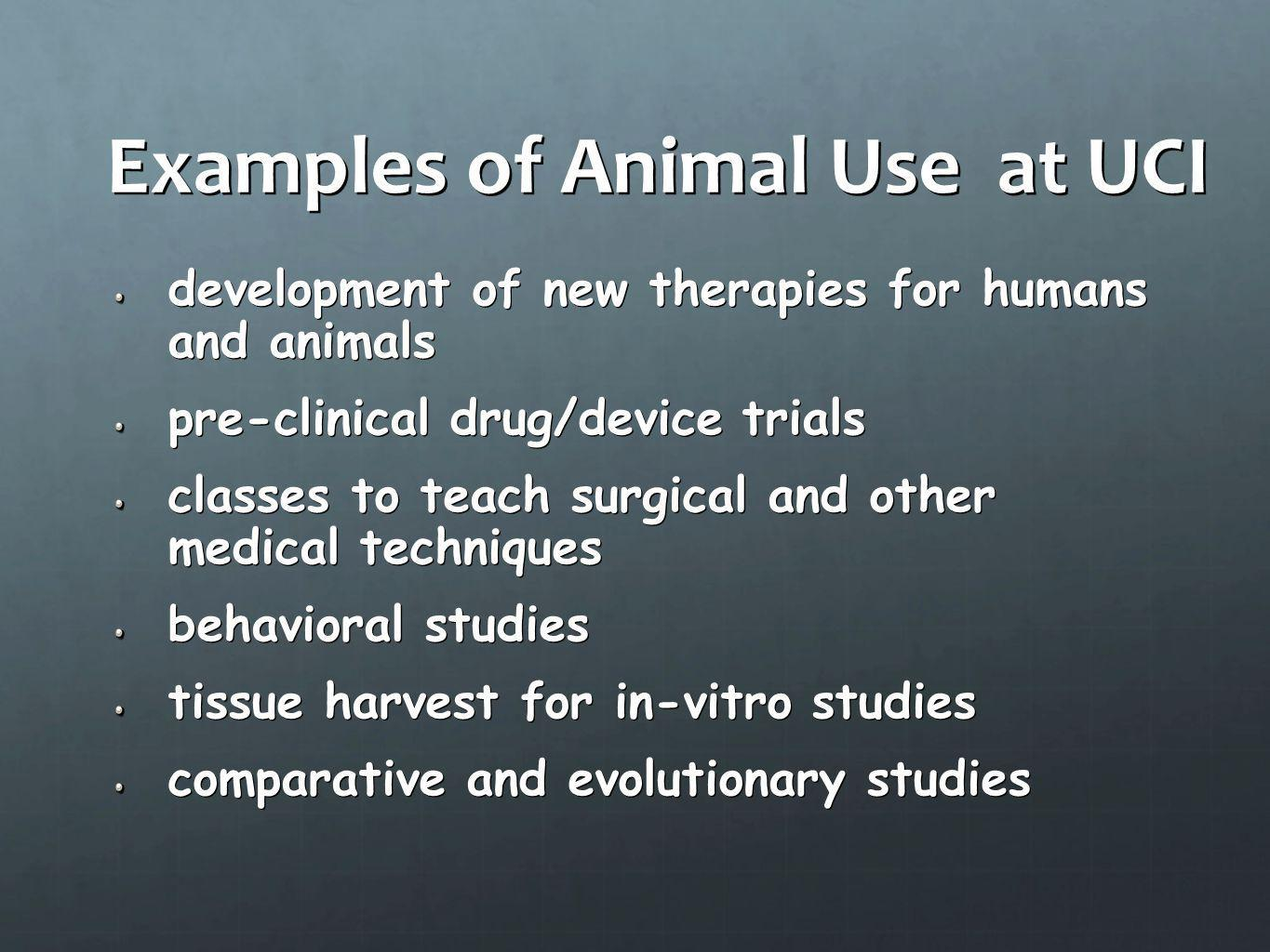 Examples of Animal Use at UCI development of new therapies for humans and animals pre-clinical drug/device trials classes to teach surgical and other