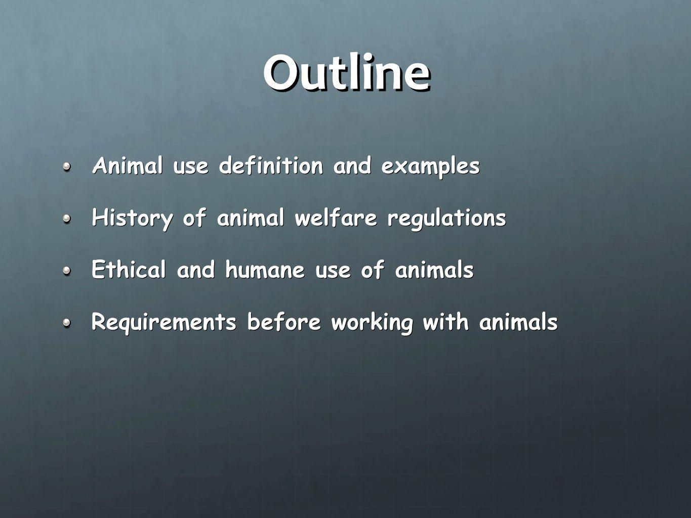 Outline Animal use definition and examples History of animal welfare regulations Ethical and humane use of animals Requirements before working with an