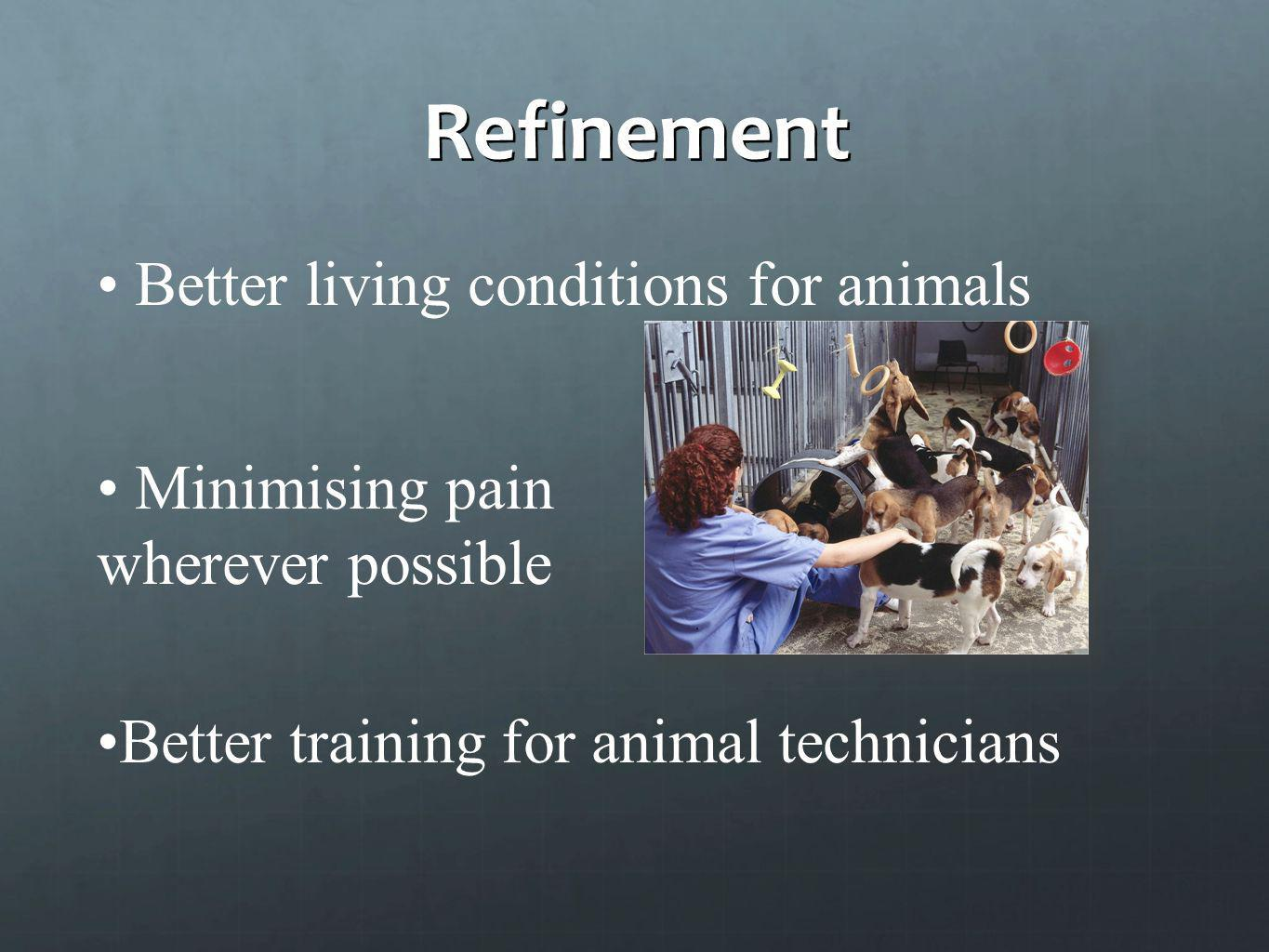 Refinement Better living conditions for animals Minimising pain wherever possible Better training for animal technicians