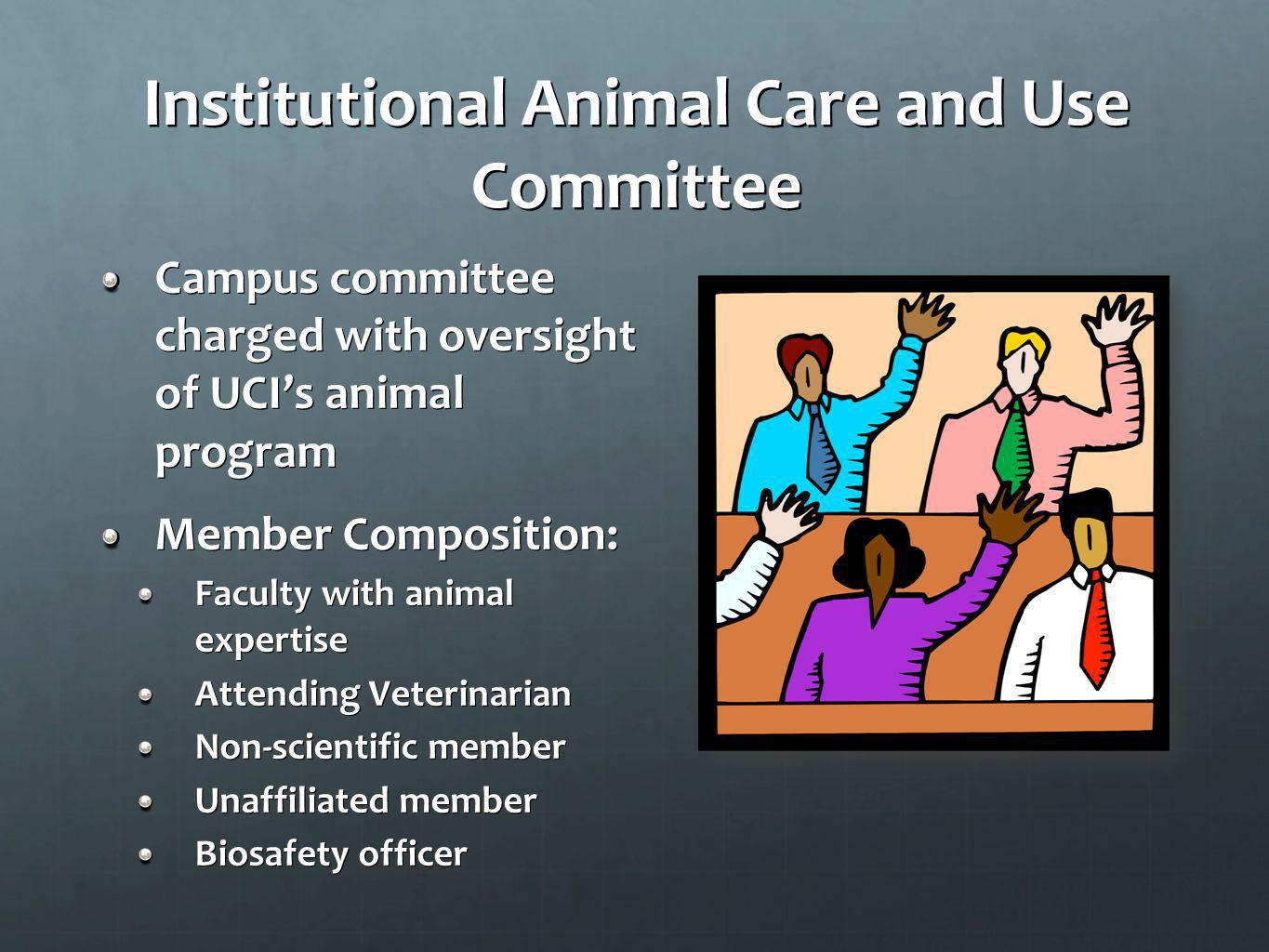 Institutional Animal Care and Use Committee Campus committee charged with oversight of UCIs animal program Member Composition: Faculty with animal exp