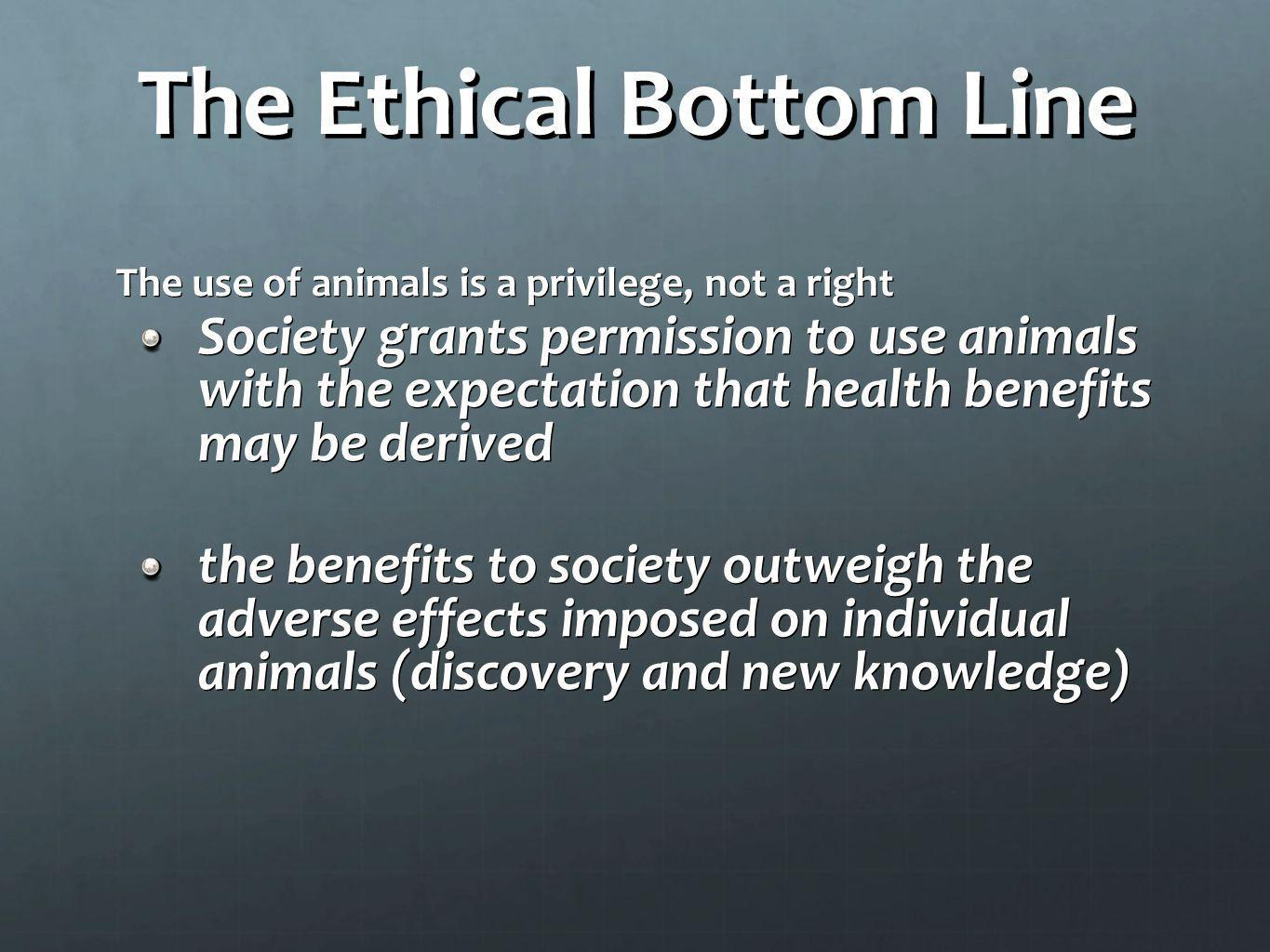 The Ethical Bottom Line The use of animals is a privilege, not a right Society grants permission to use animals with the expectation that health benef