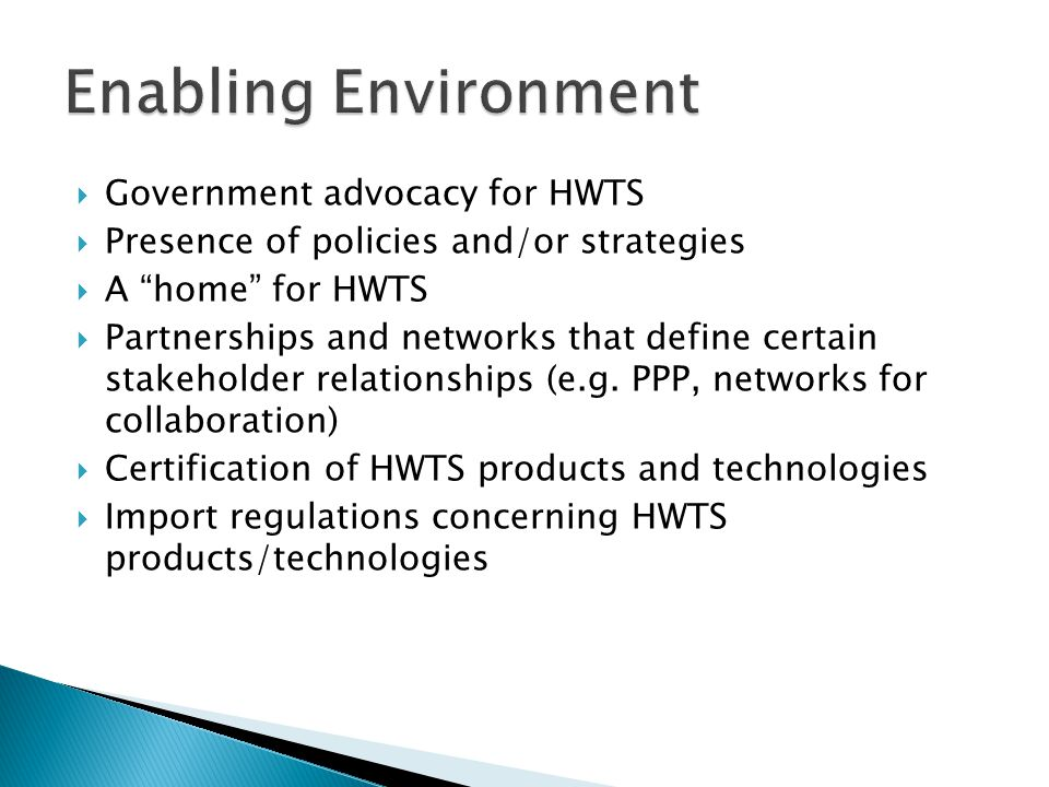 Government advocacy for HWTS Presence of policies and/or strategies A home for HWTS Partnerships and networks that define certain stakeholder relationships (e.g.