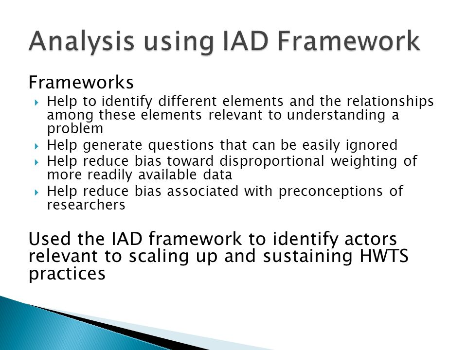 Frameworks Help to identify different elements and the relationships among these elements relevant to understanding a problem Help generate questions that can be easily ignored Help reduce bias toward disproportional weighting of more readily available data Help reduce bias associated with preconceptions of researchers Used the IAD framework to identify actors relevant to scaling up and sustaining HWTS practices