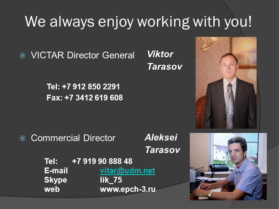 We always enjoy working with you! Viktor Tarasov Aleksei Tarasov VICTAR Director General Commercial Director Tel: +7 912 850 2291 Fax: +7 3412 619 608